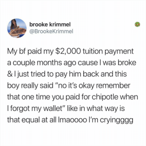 "Chipotle, Memes, and Okay: brooke krimmel  @BrookeKrimme  My bf paid my $2,000 tuition payment  a couple months ago cause l was broke  & I just tried to pay him back and this  oy really said ""no it's okay remember  that one time you paid for chipotle when  I forgot my wallet"" like in what way is  that equal at all Imaooo0 I'm cryingggg what's the nicest thing your SO ever did for you?"