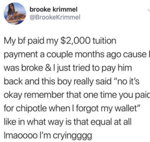 "Chipotle, Crying, and Okay: brooke krimmel  @BrookeKrimmel  My bf paid my $2,000 tuition  payment a couple months ago causel  was broke & I just tried to pay him  back and this boy really said ""no it's  okay remember that one time you pai  for chipotle when I forgot my wallet  like in what way is that equal at all  Imaoooo l'm cryingggg I'm crying right now"