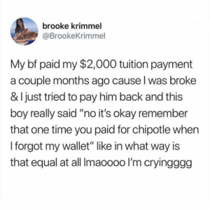 "Chipotle, Okay, and Time: brooke krimmel  @BrookeKrimmel  My bf paid my $2,000 tuition payment  a couple months ago cause l was broke  & I just tried to pay him back and this  boy really said ""no it's okay remember  that one time you paid for chipotle when  I forgot my wallet"" like in what way is  that equal at all Imaoooo I'm cryingggg goddamn"