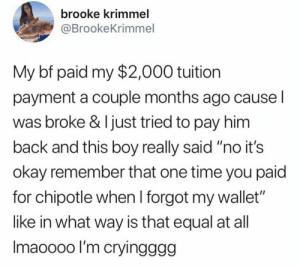 "Chipotle, I Bet, and Okay: brooke krimmel  @BrookeKrimmel  My bf paid my $2,000 tuition  payment a couple months ago cause l  was broke & Ijust tried to pay him  back and this boy really said ""no it's  okay remember that one time you paid  for chipotle when I forgot my wallet""  like in what way is that equal at all  Imaoooo l'm cryingggg I bet she doesn't even have a bf"