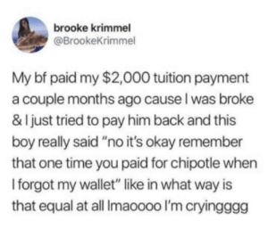 "Chipotle, Okay, and Time: brooke krimmel  @BrookeKrimmel  My bf paid my $2,000 tuition payment  a couple months ago cause l was broke  & I just tried to pay him back and this  boy really said""no it's okay remember  that one time you paid for chipotle when  I forgot my wallet"" like in what way is  that equal at all Imaoooo I'm cryingggg The world doesn't deserve these kind of people ❤️❤️"
