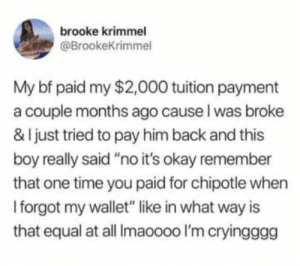 "Chipotle, Okay, and Time: brooke krimmel  @BrookeKrimmel  My bf paid my $2,000 tuition payment  a couple months ago cause l was broke  & I just tried to pay him back and this  boy really said""no it's okay remember  that one time you paid for chipotle when  I forgot my wallet"" like in what way is  that equal at all Imaoooo I'm cryingggg The world doesnt deserve these kind of people"
