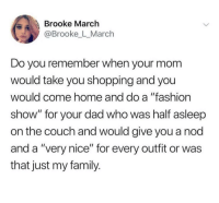 "Dad, Family, and Fashion: Brooke March  @Brooke L_March  Do you remember when your mom  would take you shopping and you  would come home and do a ""fashion  show"" for your dad who was half asleep  on the couch and would give you a nod  and a ""very nice"" for every outfit or was  that just my family. Gives you that warm feeling."