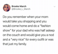 "fashion show: Brooke March  @Brooke_L_March  Do you remember when your mom  would take you shopping and you  would come home and do a ""fashion  show"" for your dad who was half asleep  on the couch and would give you a nod  and a ""very nice"" for every outfit or was  that just my family."