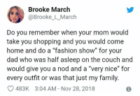 "Dad, Family, and Shopping: Brooke March  @Brooke_L_March  Do you remember when your mom would  take you shopping and you would come  home and do a ""Tash  dad who was half asleep on the couch and  would give you a nod and a ""very nice"" for  every outfit or was that just my family.  C 483K 3:04 AM-Nov 28, 2018  ion show"" for your Just us? Okay. (Twitter: brooke_l_march)"