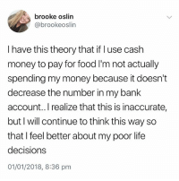 Food, Life, and Money: brooke oslin  @brookeoslin  I have this theory that if l use cash  money to pay for food I'm not actually  spending my money because it doesn't  decrease the number in my bank  account..I realize that this is inaccurate  but I will continue to think this way so  that I feel better about my poor life  decisions  01/01/2018, 8:36 pm Do NOT follow @pubity if you're easily offended 😂