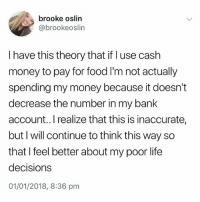 Food, Life, and Memes: brooke oslin  @brookeoslin  I have this theory that if l use cash  money to pay for food I'm not actually  spending my money because it doesn't  decrease the number in my bank  account..I realize that this is inaccurate,  but I will continue to think this way so  that I feel better about my poor life  decisions  01/01/2018, 8:36 pm Same tbh