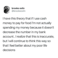 inaccurate: brooke oslin  @brookeoslin  I have this theory that if l use cash  money to pay for food I'm not actually  spending my money because it doesn't  decrease the number in my bank  account.. I realize that this is inaccurate,  but I will continue to think this way so  that I feel better about my poor life  decision:s
