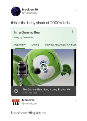 Meme, youtube.com, and Shark: brooklyn 20  @franksfoot  this is the baby shark of 2000's kids  I'm a Gummy Bear  Song by Gummibär  LYRICS  PEOPLE ALSO SEARCH FOR  OVERVIEW  The Gummy Bear Song - Long English Ver...  2:44 YouTube  MEME Memezar  ZAR @meme_zar  I can hear this picture (Gummy bears intensifies)