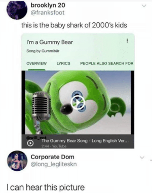 Funny, youtube.com, and Shark: brooklyn 20  @franksfoot  this is the baby shark of 2000's kids  I'm a Gummy Bear  Song by Gummibär  LYRICS  PEOPLE ALSO SEARCH FOR  OVERVIEW  will en  The Gummy Bear Song - Long English Ver...  2:44 YouTube  Corporate Dom  @long legliteskn  I can hear this picture