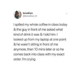 Crying, Brooklyn, and Coffee: brooklyn  @brooklun_9  I spilled my whole coffee in class today  & the guy in front of me asked what  kind of drink it was & I told him.I  looked up from my laptop at one point  & he wasn't sitting in front of me  anymore, then 10 mins later or so he  comes back into class with my exact  order. I'm crying Wholesome coffee getter