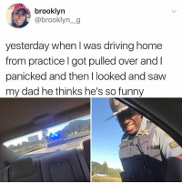 Loll: brooklyn  @brooklyn_g  yesterday when I was driving home  from practice I got pulled over and I  panicked and then l looked and saw  my dad he thinks he's so funny Loll