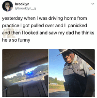 Dad, Driving, and Funny: brooklyn  @brooklyn_g  yesterday when I was driving home from  practice l got pulled over and I panicked  and then I looked and saw my dad he thinks  he's so funny 🤣Damn