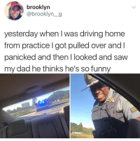 Dad, Driving, and Funny: brooklyn  @brooklyn_g  yesterday when I was driving home  from practice I got pulled over andl  panicked and thenl looked and saw  my dad he thinks he's so funny Yeah so I just found the best page on IG @Howitlook.s 😂