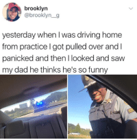 Dad, Driving, and Funny: brooklyn  @brooklyn_g  yesterday when I was driving home  from practice l got pulled over and I  panicked and then I looked and saw  my dad he thinks he's so funny Got pulled over