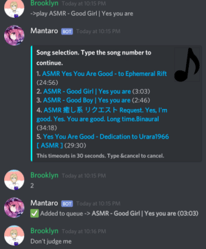 Brooklyn, Girl, and Good: Brooklyn Today at 10:15 PM  ->play ASMR - Good Girl | Yes you are  Mantaro BOT Today at 10:15 PM  Song selection. Type the song number to  continue.  1. ASMR Yes You Are Good-to Ephemeral Rift  (24:56)  2. ASMR- Good Girl Yes you are (3:03)  3.ASMR-Good Boy | Yes you are (2:46)  4. ASMR UJIZA Request. Yes, I'm  good. Yes.You are good. Long time.Binaural  (34:18)  5. Yes You Are Good -Dedication to Urara1966  [ASMR ] (29:30)  This timeouts in 30 seconds. Type &cancel to cancel.  Brooklyn Today at 10:15 PM  2  Mantaro BOT Today at 10:15 PM  Added to queue-> ASMR-Good Girl Yes you are (03:03)  Brooklyn Today at 10:16 PM  Don't judge me Trans discord servers in a nutshell. That is me in the screenshot btw.