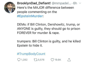 Brooklyn dad out here spitting facts (via /r/BlackPeopleTwitter): BrooklynDad_Defiant! @mmpadel.... 6h  Here's the MAJOR difference between  people commenting on the  #EpsteinMurder:  DEMS: if Bill Clinton, Dershowitz, trump,  ANYONE is guilty, they should go to prison  FOREVER for murder & rape.  trumpers: Bill Clinton is guilty, and he killed  Epstein to hide it.  #TrumpBodyCount  1,282  15,576  19.8K Brooklyn dad out here spitting facts (via /r/BlackPeopleTwitter)