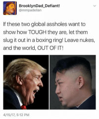 Boxing, Obama, and World: BrooklynDad Defiant!  mmpadellan  If these two global assholes want to  show how TOUGH they are, let them  slug it out in a boxing ring! Leave nukes,  and the world, OUT OF IT!  4/15/17, 5:12 PM The President Obama Coalition