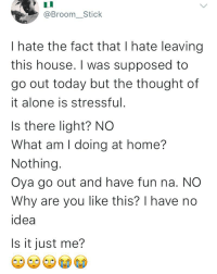 Being Alone, Memes, and Home: @Broom__Stick  I hate the fact that I hate leaving  this house. I was supposed to  go out today but the thought of  it alone is stressful  Is there light? NO  What am I doing at home?  Nothing  Oya go out and have fun na. NO  Why are you like this? I have no  idea  Is it just me? Raise your hands if this is you 😂😂🙋🏽🙋🏽♂️ . KraksTV