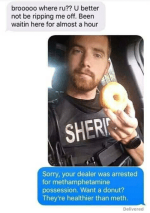 Donut?: brooooo where ru?? U better  not be ripping me off. Been  waitin here for almost a hour  SHERI  Sorry, your dealer was arrested  for methamphetamine  possession. Want a donut?  They're healthier than meth.  Delivered Donut?