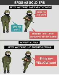 Twitter: BLB247 Snapchat : BELIKEBRO.COM belikebro sarcasm meme Follow @be.like.bro: BROS AS SOLDIERS  AFTER WATCHING ONE ENEMY COMING  Bring my  red shirt!  Why red  shirt?  Because i don't want  anybody to see my blood!  FEW DAYS LATER  AFTER WATCHING 100 ENEMIES COMING  Bring my  YELLOW pant Twitter: BLB247 Snapchat : BELIKEBRO.COM belikebro sarcasm meme Follow @be.like.bro