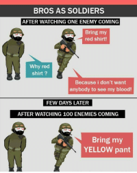 belikebro: BROS AS SOLDIERS  AFTER WATCHING ONE ENEMY COMING  Bring my  red shirt!  Why red  shirt?  Because i don't want  anybody to see my blood!  FEW DAYS LATER  FEW DAYS LATER  AFTER WATCHING 100 ENEMIES COMING  Bring my  YELLOW pant belikebro