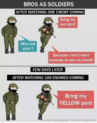 red shirt: BROS AS SOLDIERS  AFTER WATCHING ONE ENEMY COMING  Bring my  red shirt!  Why red  shirt?  Because i don't want  anybody to see my blood!  FEW DAYS LATER  AFTER WATCHING 100 ENEMIES COMING  Bring my  YELLOW pant  b.com/dielaughter fb.com/BelykBro