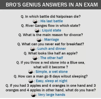 Apple, Be Like, and Marriage: BRO'S GENIUS ANSWERS IN AN EXAM  Q. In which battle did Nalpolean die?  His last battle  Q. River Ganges flow in which state?  SAG: Liquid state  Q. What is the main reason for divorce?  Marriage  Q. What can you never eat for breakfast?  Lunch and dinner  Q. What looks like half an apple?  The other half  Q. If you throw a red stone into a Blue sea,  what will it become  Simple, a wet stone  Q. How can a man go 8 days witout sleeping?  Easy, sleep at night  Q. If you had 3 apples and 4 oranges in one hand and 3  oranges and 4 apples in other hand, what do you have?  Very large hands Twitter: BLB247 Snapchat : BELIKEBRO.COM belikebro sarcasm meme Follow @be.like.bro