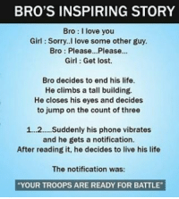 Climbing, Memes, and Vibrator: BRO'S INSPIRING STORY  Bro I love you  Girl Sorry. I love some other guy.  Bro Please...Please...  Girl Get lost.  Bro decides to end his life.  He climbs a tall building.  He closes his eyes and decides  to jump on the count of three  1...2.... Suddenly his phone vibrates  and he gets a notification.  After reading it, he decides to live his life  The notification was:  YOUR TROOPS ARE READY FOR BATTLE Twitter: BLB247 belikebro