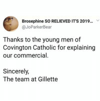 Dank, Sincerely, and Catholic: Brosephine SO RELIEVED IT'S 2019...  @JoParkerBear  Thanks to the young men of  Covington Catholic for explaining  our commercial  0  Sincerely,  The team at Gillette