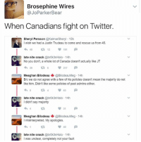 This is what it's all aboot 🥗: Brosephine Wires  @JoParker Bear  When Canadians fight on Twitter.  Sheryl Persson  @KalmarSheryl 15h  wish we had a Justin Trudeau to come and rescue us from 45.  40  12  191  ate nite snack  @brok3nHalo. 14 h  No you don't, a whole lot of Canada doesn't actually like JT  217  Meaghan Bilodeau  @BilodeauMeg 14h  B/c we do not agree with a few of his policies doesn't mean the majority do not  like him. Didn't like some policies of pastadmins either.  late nite snack  @brok3nHalo 14h  I didn't say majority  31  M  Meaghan Bilodeau  @BilodeauMeg 14h  misinterpreted. My apologies.  ate nite snack  @brok3nHalo 14 h  I was unclear, completely not your fault This is what it's all aboot 🥗