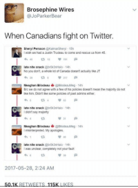 <p>Saying 'sorry' is the Canadian way.</p>: Brosephine Wires  @JoParkerBear  When Canadians fight on Twitter.  Sheryl Persson @KalmarSheryl 15h  I wish we had a Justin Trudeau to come and rescue us from 45  わ40  23 12 191  late nite snack @brok3nHalo 14h  No you don't, a whole lot of Canada doesn't actually like JT  わ29  217  Meaghan Bilodeau@BilodeauMeg 14h  B/c we do not agree with a few of his policies doesn't mean the majority do not  like him. Didn't like some policies of past admins either.  late nite snack @brok3nHalo 14h  I didn't say majority  Meaghan Bilodeau @BilodeauMeg. 14h  I misinterpreted. My apologies  late nite snack @brok3nHalo 14h  I was unclear, completely not your fault  39  2017-05-28, 2:24 AM <p>Saying 'sorry' is the Canadian way.</p>