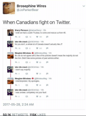 Twitter, Canada, and Mean: Brosephine Wires  @JoParkerBear  When Canadians fight on Twitter.  Sheryl Persson @KalmarSheryl 15h  I wish we had a Justin Trudeau to come and rescue us from 45  わ40  23 12 191  late nite snack @brok3nHalo 14h  No you don't, a whole lot of Canada doesn't actually like JT  わ29  217  Meaghan Bilodeau@BilodeauMeg 14h  B/c we do not agree with a few of his policies doesn't mean the majority do not  like him. Didn't like some policies of past admins either.  late nite snack @brok3nHalo 14h  I didn't say majority  Meaghan Bilodeau @BilodeauMeg. 14h  I misinterpreted. My apologies  late nite snack @brok3nHalo 14h  I was unclear, completely not your fault  39  2017-05-28, 2:24 AM Saying 'sorry' is the Canadian way.