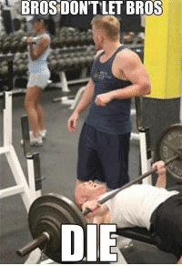 Tag your gym partner just to remind them not to kill you!   Gym Memes << the ONE AND ONLY fitness humour page for all your entertainment needs!: BROSIOONTLET BROS  DIE Tag your gym partner just to remind them not to kill you!   Gym Memes << the ONE AND ONLY fitness humour page for all your entertainment needs!