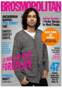 Anchorman, Beer, and Definitely: BROSWOPOLITAN  DECEMBER 2013  ANCHORMAN  QUOTES:  YUP  Adrian Grenier:  l Prefer Shrubs  to Most People  STILL FUNNY?  SHOTS!  SHOTS?  SHOTS.  BEER PONG  OR  BEIRUT  You'll Never Guess  Who Crushes at Both  How You Can  Turn Every  Week Into  Shark Week  By Disobeying  Beach Signs  Ranking  The Greatest  Porn Sites:  Spoiler  They're All  Tied for First  15 WA  FOREPLAY  47  Jeans Are  Definitely  Fine To  Wear To  PITBULL:  WHY?  Answers here. If mens interest magazines where treated like womans interest publications