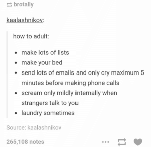 Laundry, Omg, and Phone: brotally  kaalashnikov:  how to adult:  make lots of lists  make your bed  send lots of emails and only cry maximum 5  minutes before making phone calls  . scream only mildly internally when  strangers talk to you  laundry sometimes  Source: kaalashnikov  265,108 notes An easy guide on how to Adultomg-humor.tumblr.com