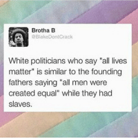 "All Lives Matter, All Lives Matter, and Memes: Brotha B  @Blake Don Crack  White politicians who say ""all lives  matter"" is similar to the founding  fathers saying ""all men were  created equal"" while they had  slaves. Repost from @oh.so.feminist"
