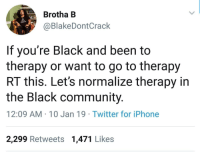 Community, Iphone, and Twitter: Brotha B  @BlakeDontCrack  If you're Black and been to  therapy or want to go to therapy  RT this. Let's normalize therapy in  the Black community  12:09 AM-10 Jan 19 Twitter for iPhone  2,299 Retweets 1,471 Likes Wholesome normalization