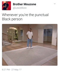 Blackpeopletwitter, Hello, and Black: Brother Mouzone  @LeslzMore  Whenever you're the punctual  Black person  8:27 PM 27 May 17 <p>Uh.. hello? (via /r/BlackPeopleTwitter)</p>