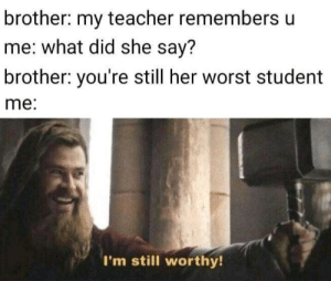 my teacher: brother: my teacher remembers u  me: what did she say?  brother: you're still her worst student  me:  I'm still worthy!