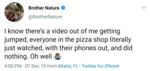 This is sad.: Brother Nature  @BrotherNature  I know there's a video out of me getting  jumped, everyone in the pizza shop literally  just watched, with their phones out, and did  nothing. Oh well  4:00 PM · 07 Dec 19 from Miami, FL · Twitter for iPhone This is sad.