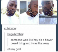 brother Nature xD: Brother nature  cut ebabe:  bagelbrother  someone was like hey do a flower  beard thing and i was like okay  oh my god brother Nature xD