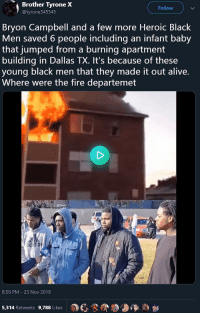 Group of young black men save the lives of people stuck in a burning building: Brother  Tyrone  X  Follow  @tyrone345345  Bryon Campbell and a few more Heroic Black  Men saved 6 people including an infant baby  that jumped from a burning apartment  building in Dallas TX. It's because of these  young black men that they made it out alive.  Where were the fire departemet  8:56 PM - 23 Nov 2018  a)  3-9  5,314 Retweets 9,788 Likes Group of young black men save the lives of people stuck in a burning building