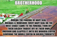 Much respect to the Seals: BROTHERHOOD  DURING THE FUNERALOF NAVY SEAL  MICHAELA MONSOOR, EVERY NAVY SEALONTHE  WEST COAST CAMETO THE FUNERALTOOK OFF  THEIRGOLDENTRIDENT OFF OF THEIROWN  UNIFORMANDSLAPPEDITONTO HIS WOODENCOFFIN  COVERING THE WHOLECOFFININ GOLDEN TRIDENTS. Much respect to the Seals