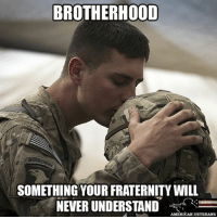 Fraternity, Memes, and True: BROTHERHOOD  SOMETHING YOUR FRATERNITY WILL  NEVER UNDERSTAND  AMERICAN VETERANS True patriot uspatriot americanpatriot supportourtroops brotherhood