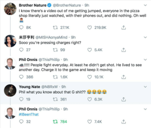 Don't mess with Phil! #IBeenThat: @BrotherNature · 9h  I know there's a video out of me getting jumped, everyone in the pizza  shop literally just watched, with their phones out, and did nothing. Oh well  Brother Nature  27 27.1K  8K  219.9K  *** @MISHAonyaMind · 9h  Sooo you're pressing charges right?  27 99  27  5.4K  Phil Onnis @ThisPhillip · 9h  !!!!! People fight everyday. At least he didn't get shot. He lived to see  another day. Charge it to the game and keep it moving  27 1.6K  386  10.1K  Young Nate @N8RXW · 9h  Phil what you know about that G shit??  L7 361  19  6.3K  Phil Onnis @ThisPhillip · 9h  #IBeenThat  L7 784  32  7.4K Don't mess with Phil! #IBeenThat