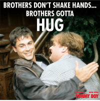 brother: BROTHERS DON'T SHAKE HANDS..  BROTHERS GOTTA  HUG  CHRIS FARLEYDAVID SPADE  TOMMY BOY