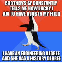 History, Engineering, and How: BROTHER'S GF CONSTANTLY  TELLS ME HOW LUCKY  AM TO HAVE A JOB IN MY FIELD  I HAVE AN ENGINEERING DEGREE  AND SHE HAS A HISTORY DEGREE