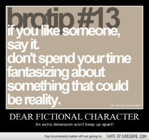 Dear Fictional Characterhttp://omg-humor.tumblr.com: brotip#13  if you like someone,  say it.  don't spend your time  fantasizing about  something that could  be reality.  brotipsitumbir  DEAR FICTIONAL CHARACTER  An extra dimension won't keep up apart!  TASTE OF AWESOME.COM  You're probably better off not going to Dear Fictional Characterhttp://omg-humor.tumblr.com