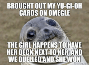Disappointed, Omegle, and Yu-Gi-Oh: BROUGHT OUT MY YU-GI-OH  CARDS ON OMEGLE  THE GIRL HAPPENS TO HAVE  HER DECKNEXT TOHER AND  WE DUELLEDAND SHEWON Couldnt be more disappointed to myself.